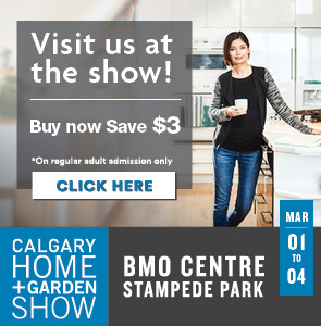 Visit us at the show! Buy now, save $3. Calgary Home + Garden Show, BMO Centre, Stampede Park