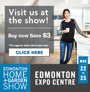 Visit us at the show! Buy now, save $3. Edmonton Home + Garden Show at the Edmonton Expo Centre, March 22nd-25th